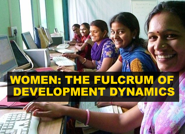 WOMEN: THE FULCRUM OF DEVELOPMENT DYNAMICS