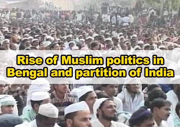 The rise of Muslim Politics in Bengal and the Partition of India